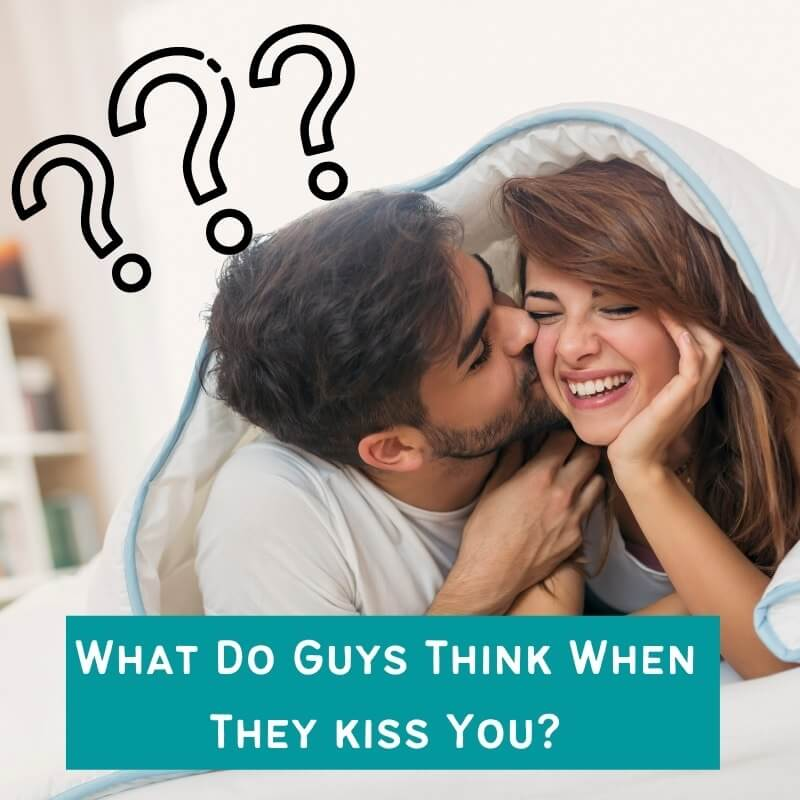 What Do Guys Think When They kiss You?